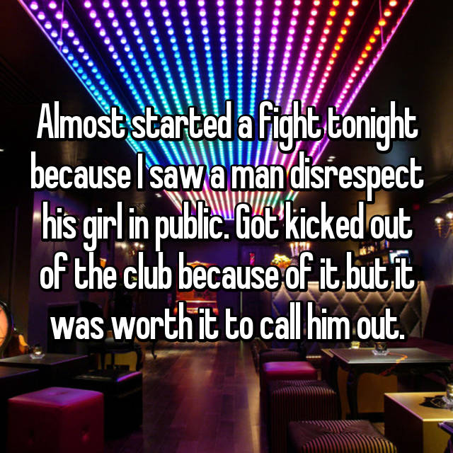 Almost started a fight tonight because I saw a man disrespect his girl in public. Got kicked out of the club because of it but it was worth it to call him out.