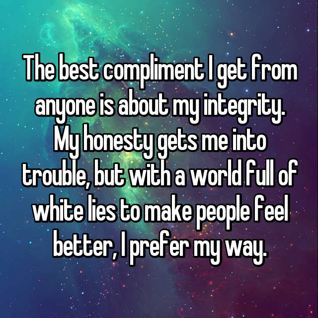 The best compliment I get from anyone is about my integrity. My honesty gets me into trouble, but with a world full of white lies to make people feel better, I prefer my way.