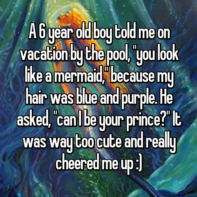 """A 6 year old boy told me on vacation by the pool, """"you look like a mermaid,"""" because my hair was blue and purple. He asked, """"can I be your prince?"""" It was way too cute and really cheered me up :)"""