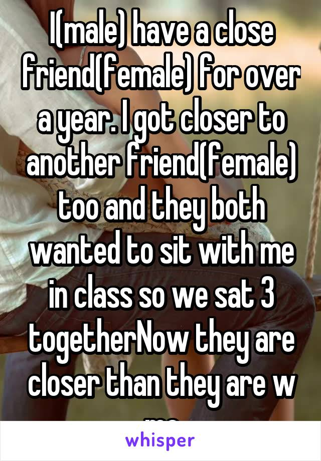 I(male) have a close friend(female) for over a year. I got closer to another friend(female) too and they both wanted to sit with me in class so we sat 3 togetherNow they are closer than they are w me