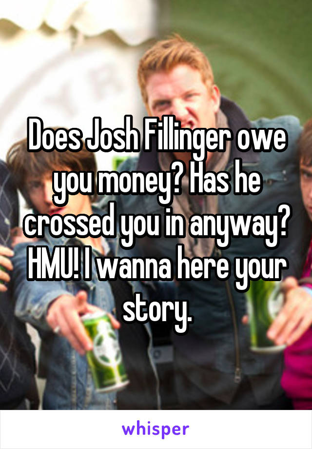 Does Josh Fillinger owe you money? Has he crossed you in anyway? HMU! I wanna here your story.