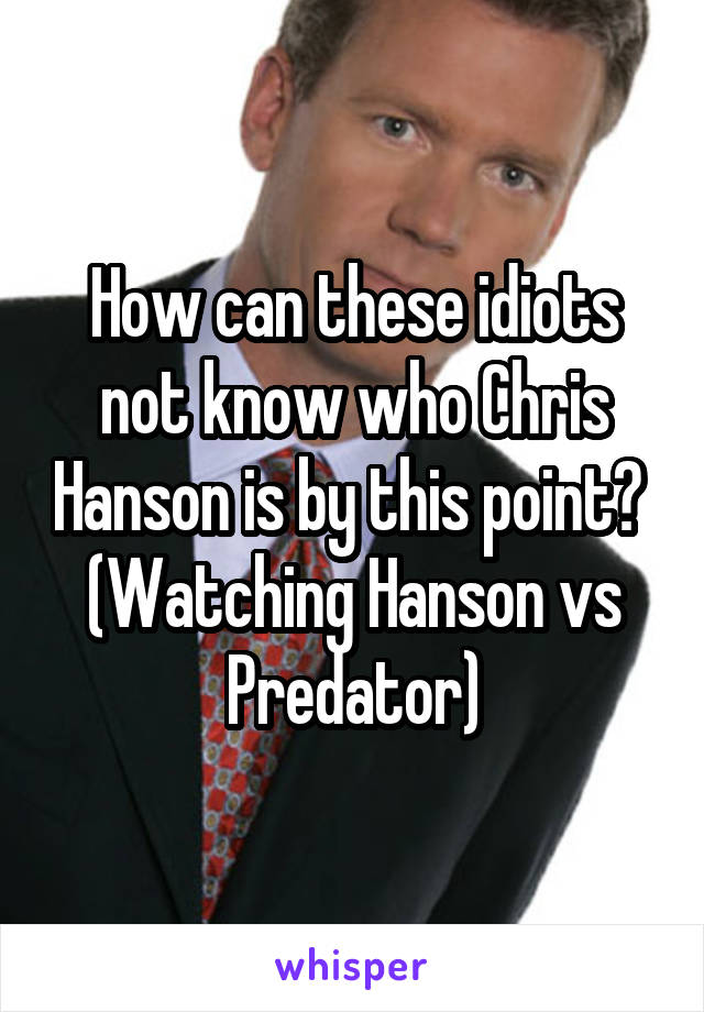 How can these idiots not know who Chris Hanson is by this point?  (Watching Hanson vs Predator)