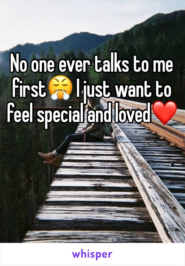 No one ever talks to me first😤 I just want to feel special and loved❤️