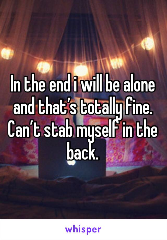 In the end i will be alone and that's totally fine. Can't stab myself in the back.