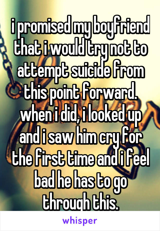 i promised my boyfriend that i would try not to attempt suicide from this point forward. when i did, i looked up and i saw him cry for the first time and i feel bad he has to go through this.