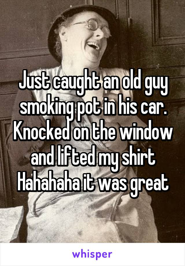 Just caught an old guy smoking pot in his car. Knocked on the window and lifted my shirt Hahahaha it was great