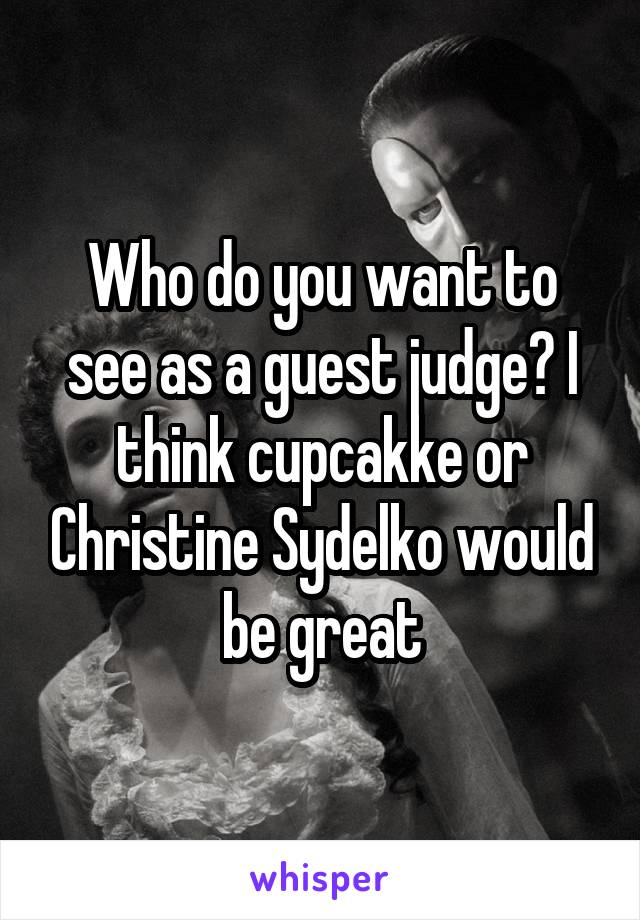 Who do you want to see as a guest judge? I think cupcakke or Christine Sydelko would be great