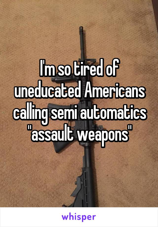 "I'm so tired of uneducated Americans calling semi automatics ""assault weapons"""