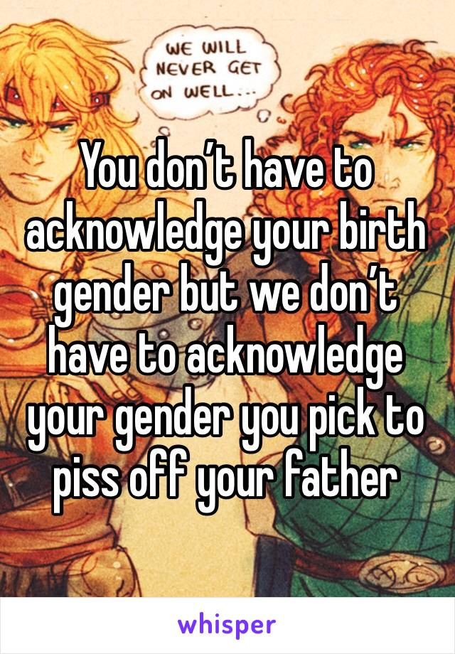 You don't have to acknowledge your birth gender but we don't have to acknowledge your gender you pick to piss off your father