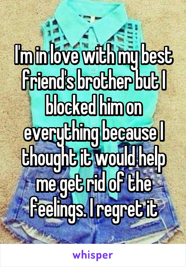 I'm in love with my best friend's brother but I blocked him on everything because I thought it would help me get rid of the feelings. I regret it