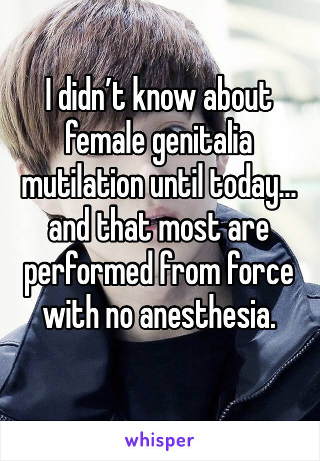 I didn't know about female genitalia mutilation until today... and that most are performed from force with no anesthesia.