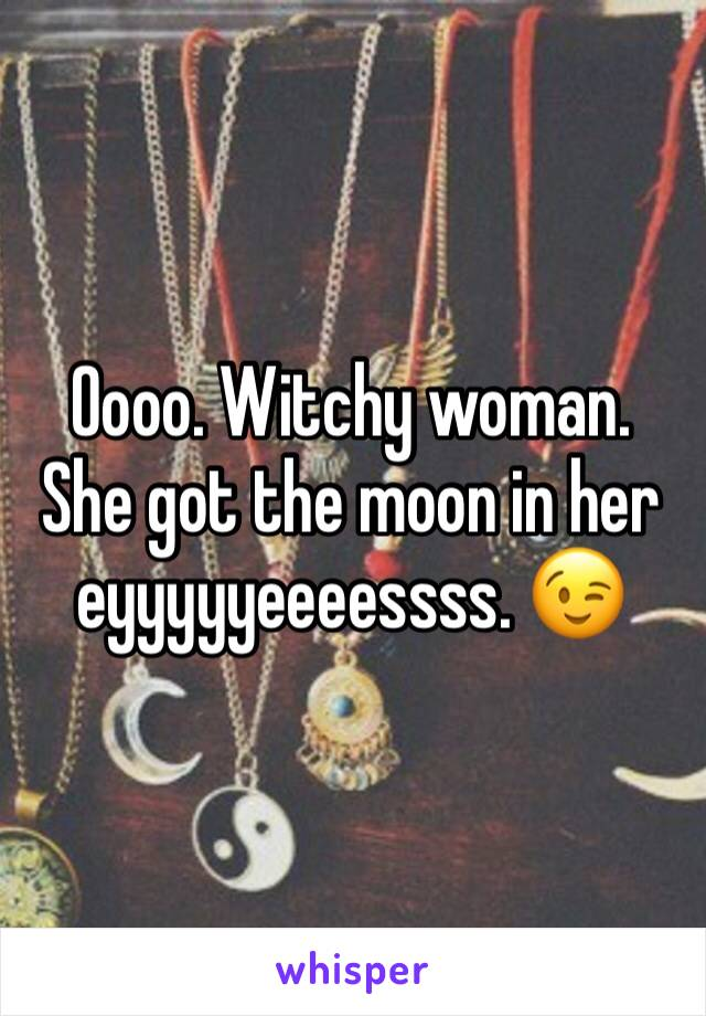 Oooo. Witchy woman. She got the moon in her eyyyyyeeeessss. 😉
