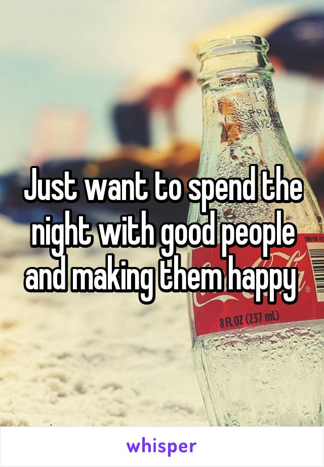 Just want to spend the night with good people and making them happy