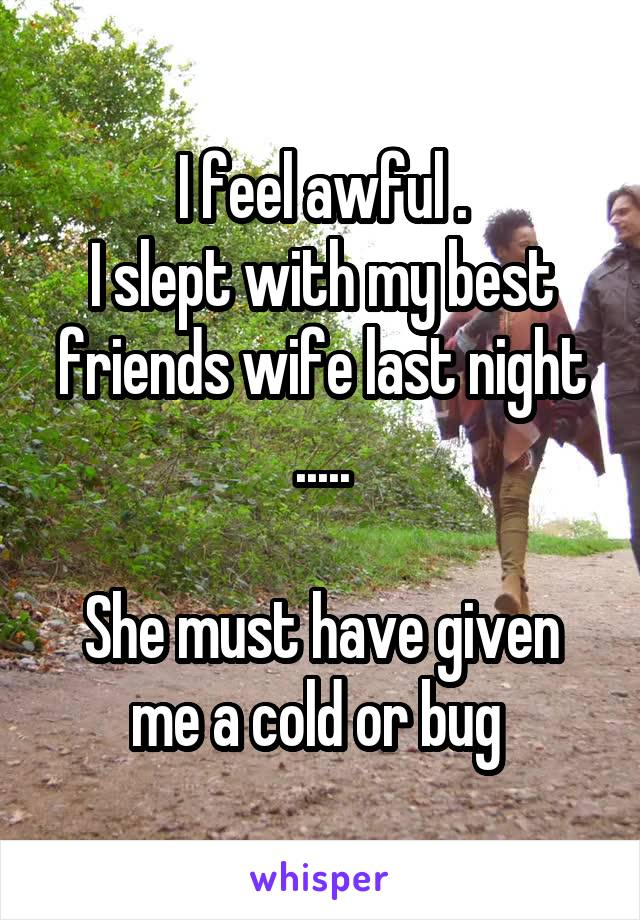 I feel awful . I slept with my best friends wife last night .....  She must have given me a cold or bug