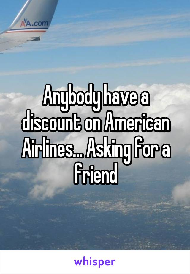 Anybody have a discount on American Airlines... Asking for a friend