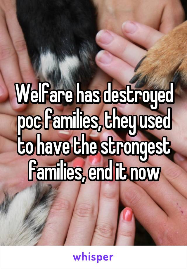 Welfare has destroyed poc families, they used to have the strongest families, end it now