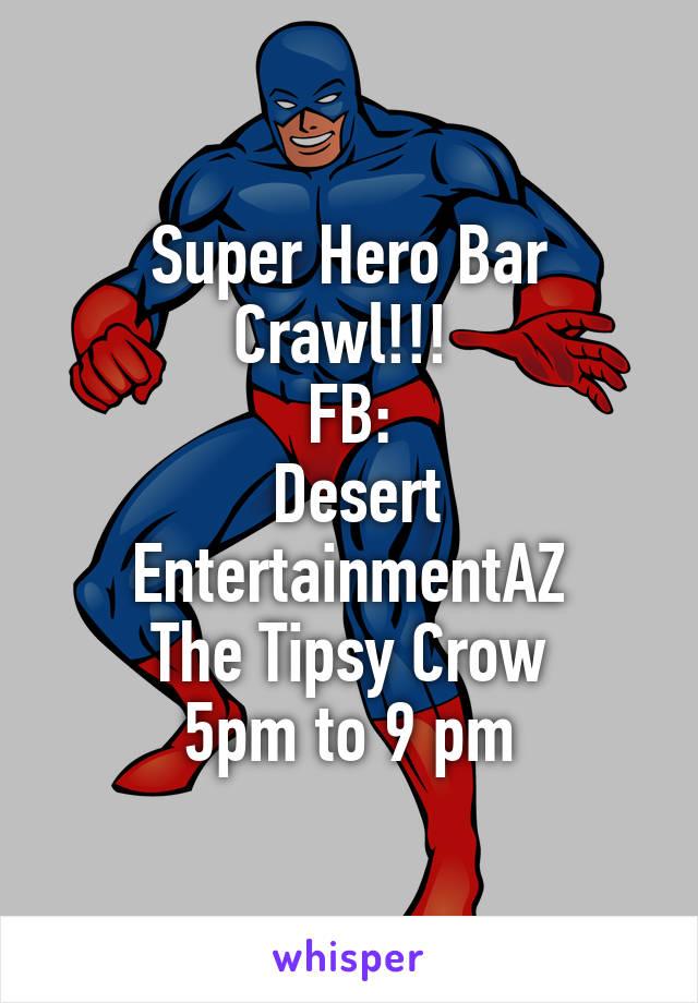 Super Hero Bar Crawl!!!  FB:  Desert EntertainmentAZ The Tipsy Crow 5pm to 9 pm