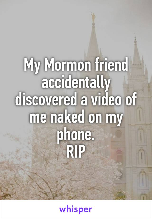 My Mormon friend accidentally discovered a video of me naked on my phone. RIP