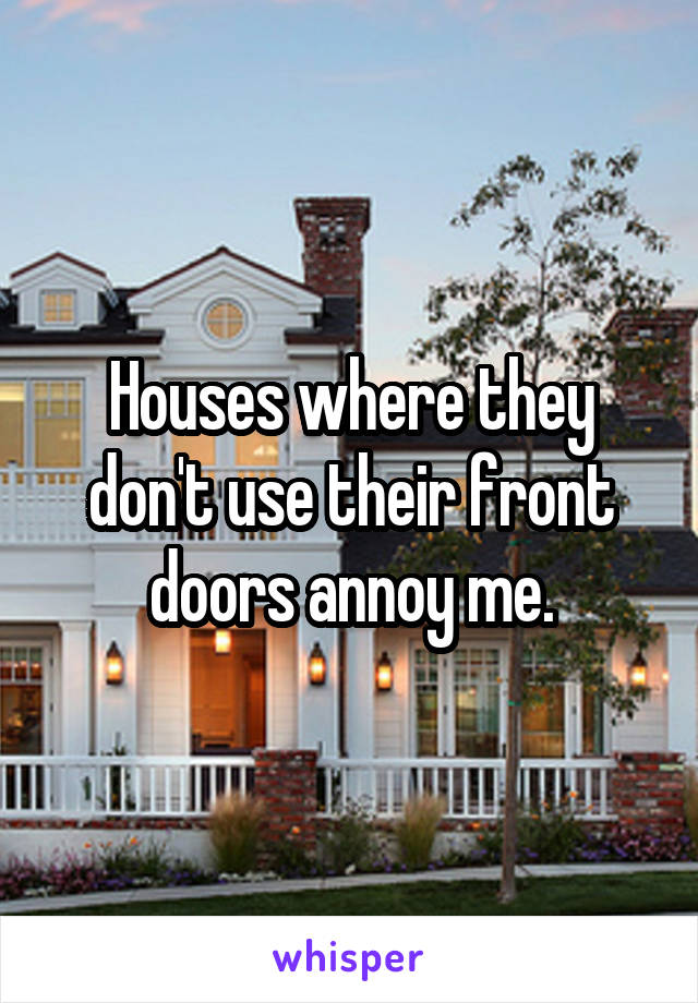 Houses where they don't use their front doors annoy me.