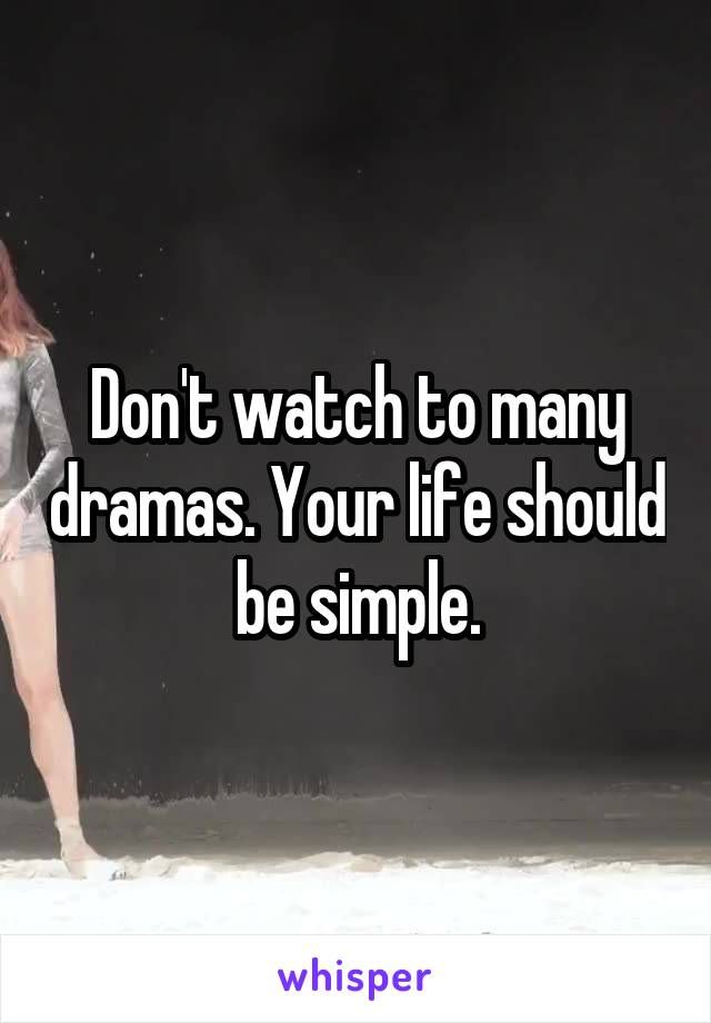 Don't watch to many dramas. Your life should be simple.