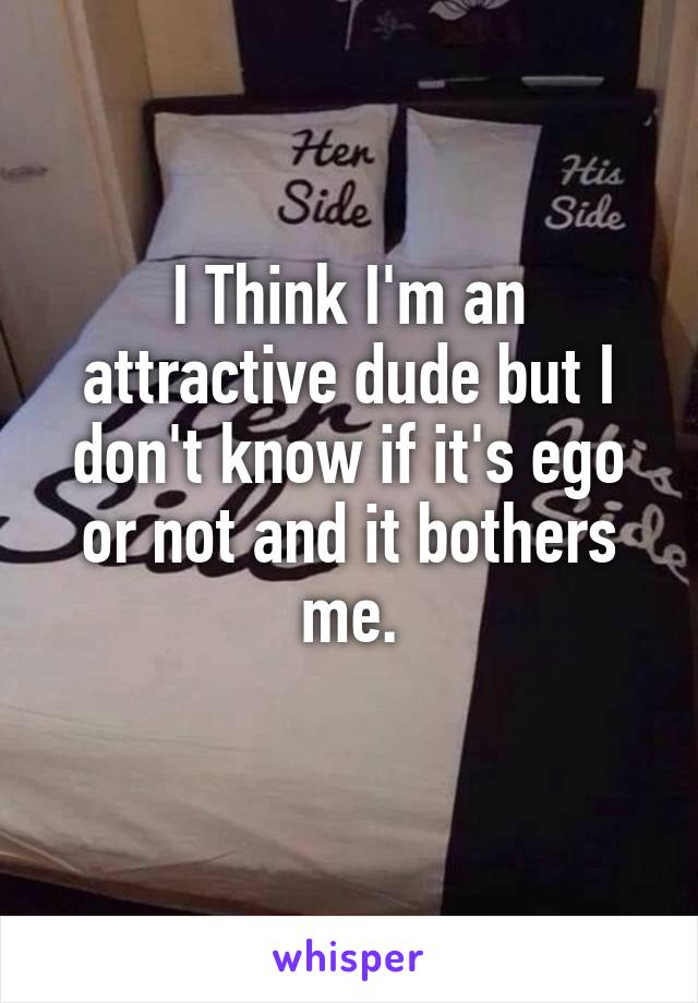 I Think I'm an attractive dude but I don't know if it's ego or not and it bothers me.