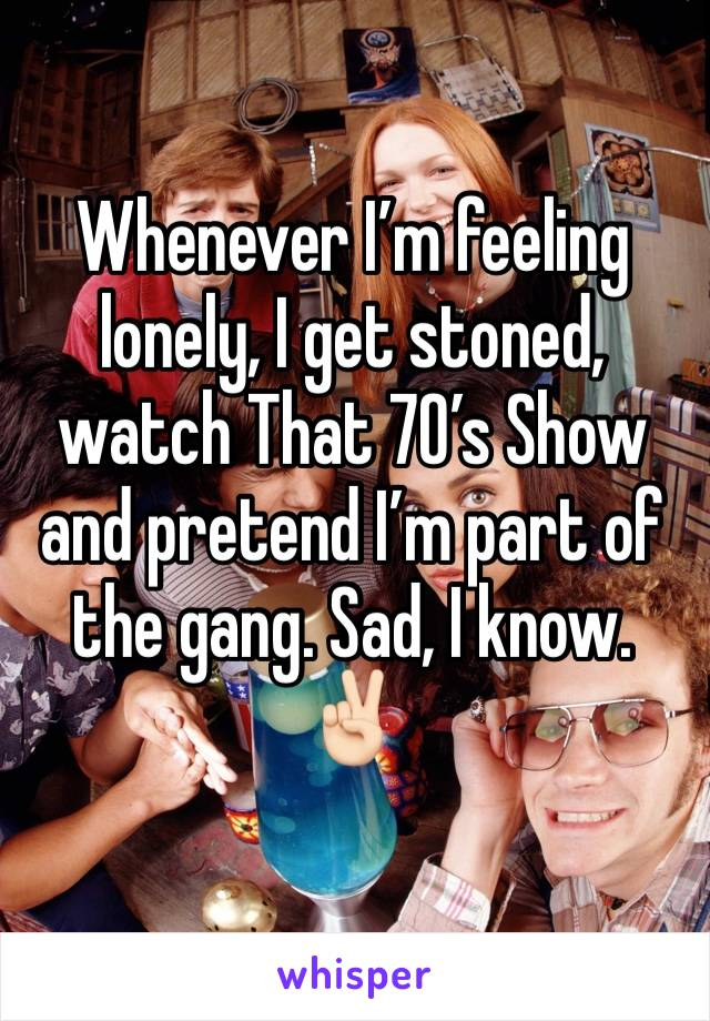 Whenever I'm feeling lonely, I get stoned, watch That 70's Show and pretend I'm part of the gang. Sad, I know. ✌🏻