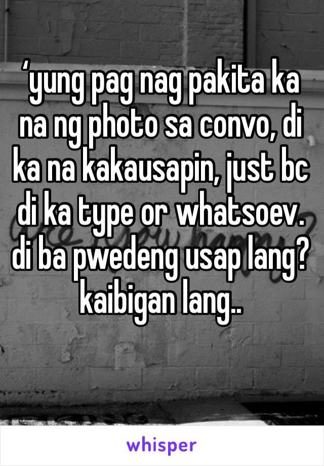 'yung pag nag pakita ka na ng photo sa convo, di ka na kakausapin, just bc di ka type or whatsoev. di ba pwedeng usap lang? kaibigan lang..