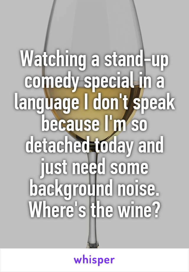 Watching a stand-up comedy special in a language I don't speak because I'm so detached today and just need some background noise. Where's the wine?
