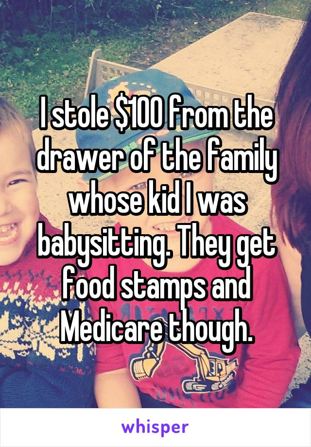 I stole $100 from the drawer of the family whose kid I was babysitting. They get food stamps and Medicare though.