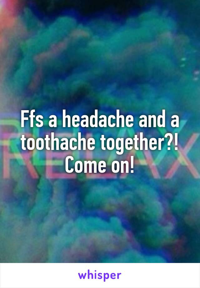 Ffs a headache and a toothache together?! Come on!