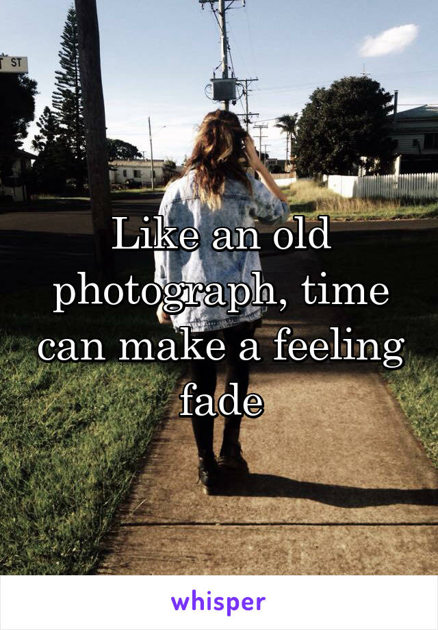 Like an old photograph, time can make a feeling fade
