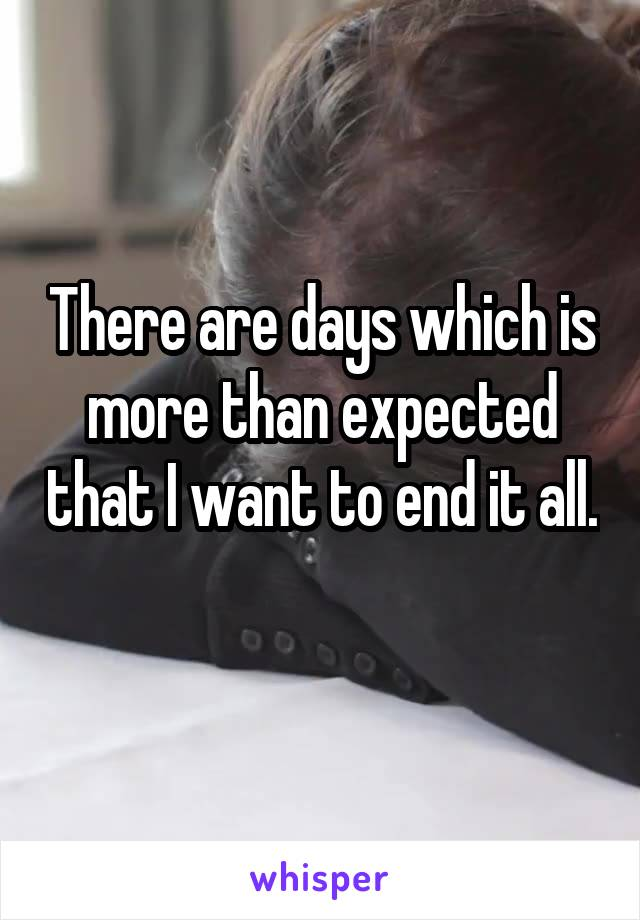 There are days which is more than expected that I want to end it all.