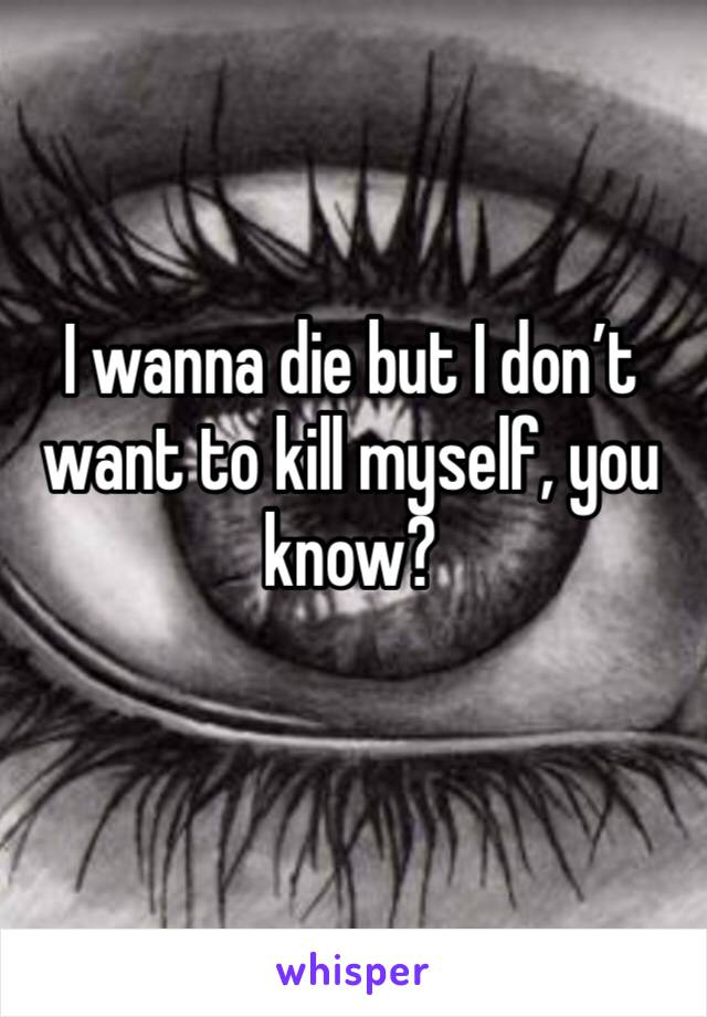 I wanna die but I don't want to kill myself, you know?