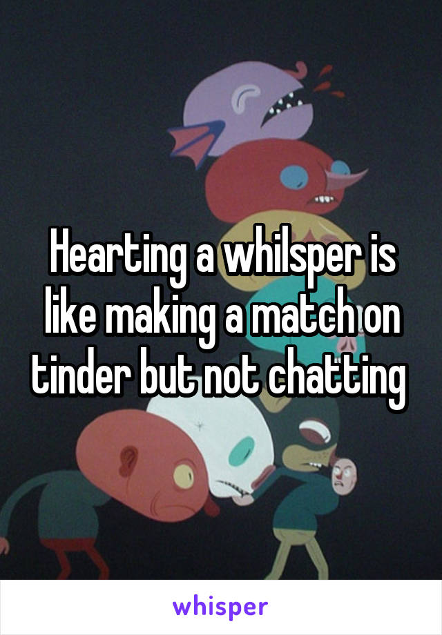 Hearting a whilsper is like making a match on tinder but not chatting