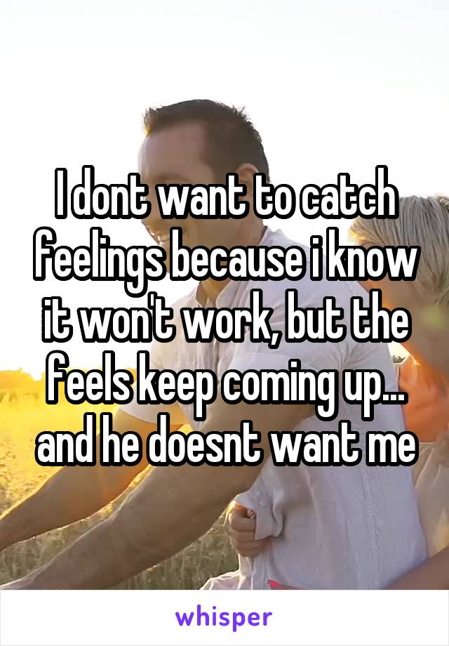 I dont want to catch feelings because i know it won't work, but the feels keep coming up... and he doesnt want me
