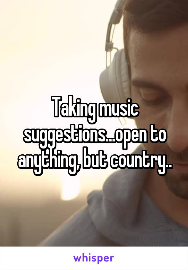 Taking music suggestions...open to anything, but country..