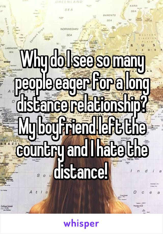 Why do I see so many people eager for a long distance relationship? My boyfriend left the country and I hate the distance!