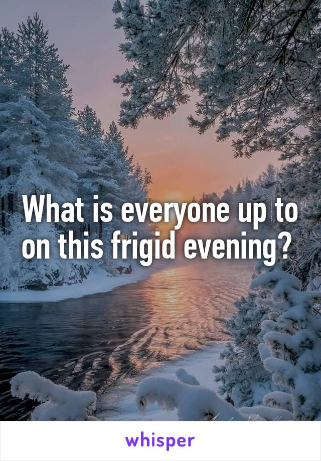 What is everyone up to on this frigid evening?