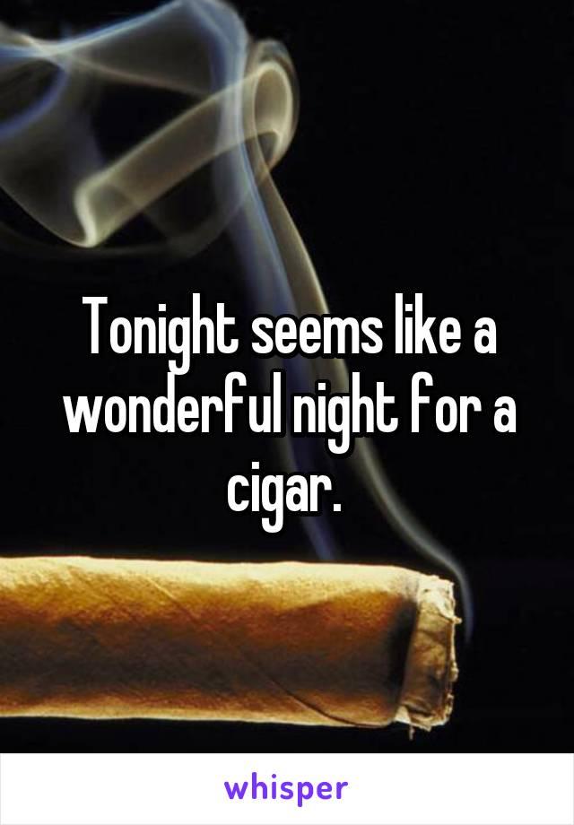Tonight seems like a wonderful night for a cigar.