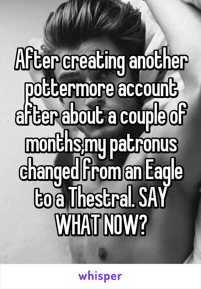After creating another pottermore account after about a couple of months,my patronus changed from an Eagle to a Thestral. SAY WHAT NOW?