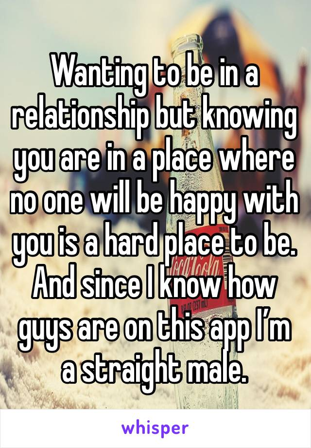 Wanting to be in a relationship but knowing you are in a place where no one will be happy with you is a hard place to be. And since I know how guys are on this app I'm a straight male.