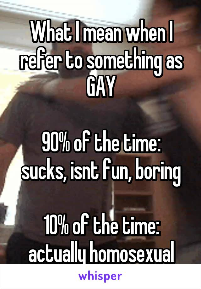 What I mean when I refer to something as GAY  90% of the time: sucks, isnt fun, boring  10% of the time: actually homosexual