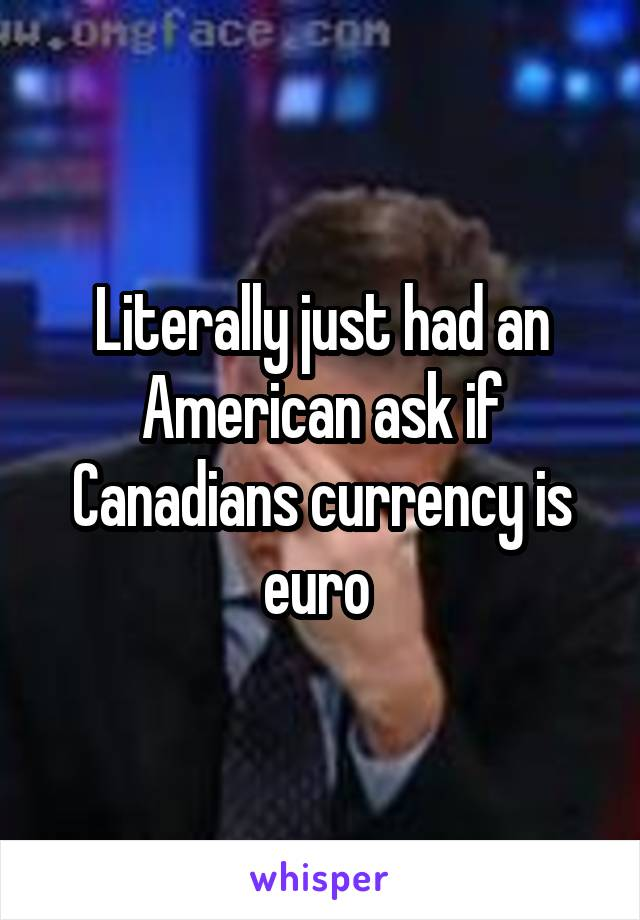 Literally just had an American ask if Canadians currency is euro