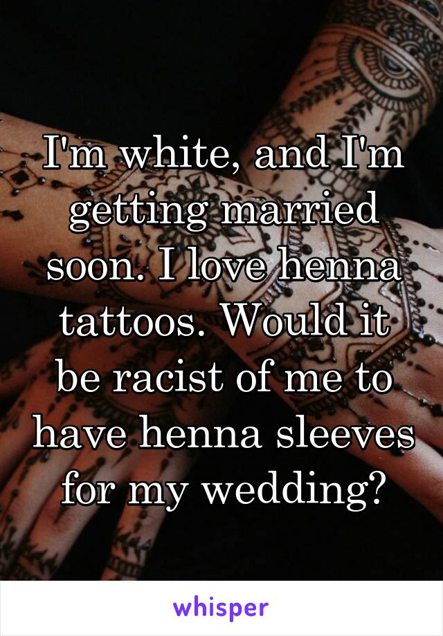 I'm white, and I'm getting married soon. I love henna tattoos. Would it be racist of me to have henna sleeves for my wedding?
