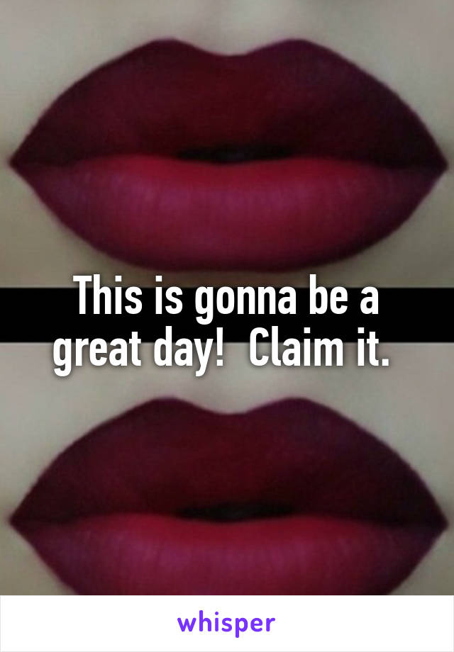 This is gonna be a great day!  Claim it.