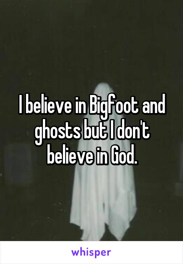 I believe in Bigfoot and ghosts but I don't believe in God.