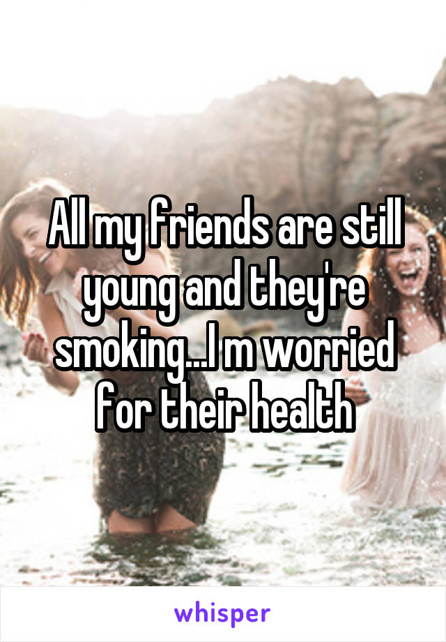 All my friends are still young and they're smoking...I m worried for their health