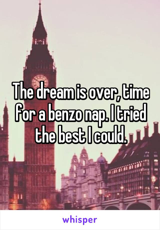 The dream is over, time for a benzo nap. I tried the best I could.