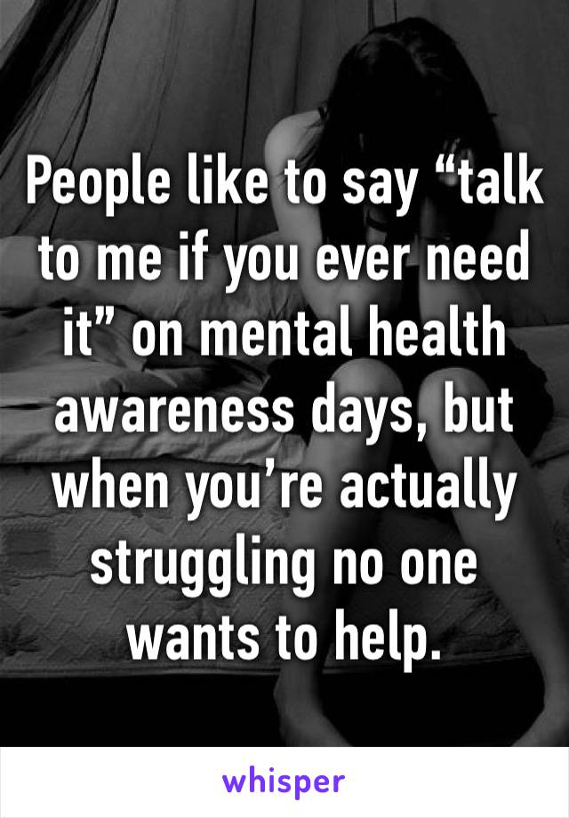 """People like to say """"talk to me if you ever need it"""" on mental health awareness days, but when you're actually struggling no one wants to help."""
