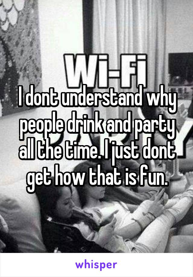 I dont understand why people drink and party all the time. I just dont get how that is fun.